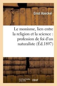 Ernst Haeckel - Le monisme, lien entre la religion et la science : profession de foi d'un naturaliste.