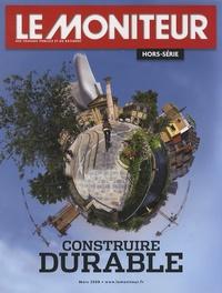 Le Moniteur - Le Moniteur des travaux publics et du bâtiment Hors-série Mars 2008 : Construire durable.