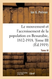 Ion G Pelivan - Le mouvement et l'accroissement de la population en Bessarabie, 1812-1918. Tome III.