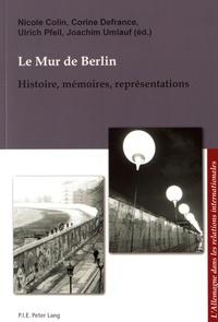 Nicole Colin et Corine Defrance - Le mur de Berlin - Histoire, mémoires, représentations.