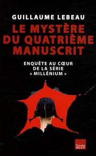 """Guillaume Lebeau - Le mystère du quatrième manuscrit - Enquête au coeur de la série """"Millénium""""."""