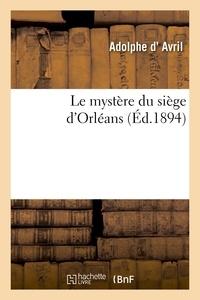 Adolphe d' Avril - Le mystère du siège d'Orléans.