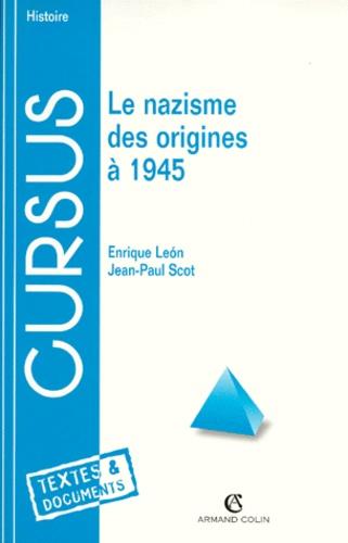 Enrique Leon et Jean-Paul Scot - Le nazisme des origines à 1945.