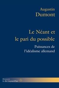 Augustin Dumont - Le néant et le pari du possible - Puissances de l'idéalisme allemand (Kant, Fichte, Hegel, Schelling, Hölderlin).