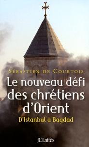 Sébastien de Courtois - Le nouveau défi des chrétiens d'Orient - D'Istanbul à Bagdad.