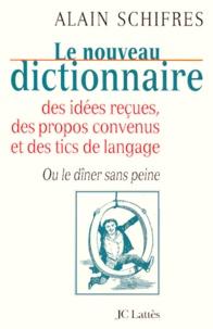 Alain Schifres - Le nouveau dictionnaire des idées reçues, des propos convenus et des tics de langage ou Le dîner sans peine.