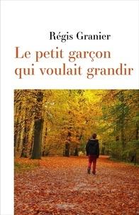 Régis Granier - Le petit garçon qui voulait grandir.