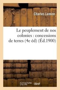 Charles Lemire - Le peuplement de nos colonies : concessions de terres, (4e éd) (Éd.1900).