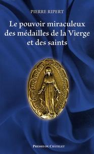 Pierre Ripert - Le pouvoir miraculeux des médailles de la Vierge et des saints.