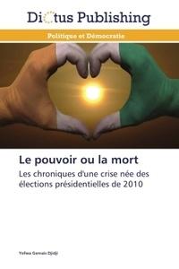 Yofwa Gervais Djidji - Le pouvoir ou la mort - Les crhoniques d'une crise née des élections présidentielles de 2010.