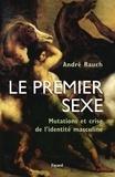 André Rauch - Le premier sexe - Mutations et crise de l'identité masculine.