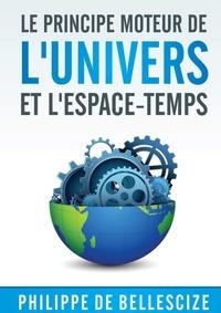 Bellescize philippe De - Le principe moteur de l'univers et l'espace-temps.