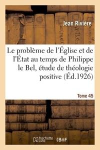 Jean Rivière - Le problème de l'Église et de l'État au temps de Philippe le Bel, étude de théologie positive.