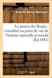 René Du Mesnil Maricourt - Le procès des Borgia : considéré au point de vue de l'histoire naturelle et sociale.