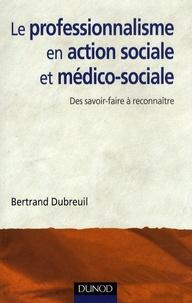 Bertrand Dubreuil - Le professionnalisme en action sociale et médico-sociale - Des savoir-faire à reconnaître.