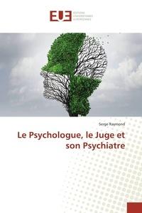 Serge Raymond - Le Psychologue, le Juge et son Psychiatre.