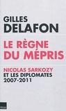 Gilles Delafon - Le règne du mépris - Nicolas Sarkozy et les diplomates 2007-2011.