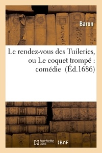 Baron - Le rendez-vous des Tuileries, ou Le coquet trompé : comédie.