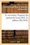 Antoine-Joseph Raup de Baptestin de Moulières - Le roi-martyr. Esquisse du portrait de Louis XVI. 2e édition.