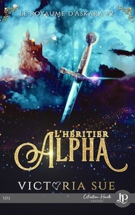 Victoria Sue - Le royaume d'Askara Tome 2 : L'héritier Alpha.