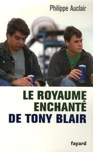 Philippe Auclair - Le royaume enchanté de Tony Blair.