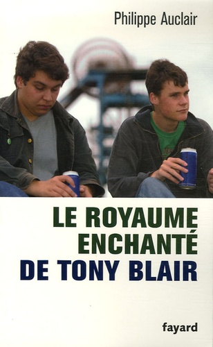Philippe Auclair - Le royaume enchanté de Tony Blair.