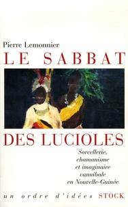 Pierre Lemonnier - Le sabbat des lucioles - Sorcellerie, chamanisme et imaginaire cannibale en Nouvelle-Guinée.