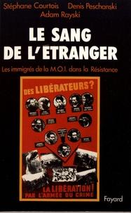 Stéphane Courtois et Denis Peschanski - Le sang de l'étranger - Les immigrés de la MOI dans la Résistance.