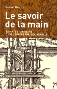 Robert Halleux - Le savoir de la main - Savants et artisans dans l'Europe pré-industrielle.