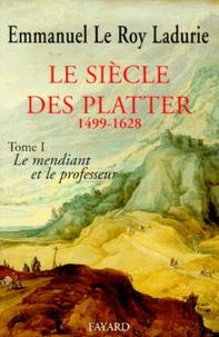 Emmanuel Le Roy Ladurie - Le Siècle des Platter. - Tome 1, Le mendiant et le professeur (1499-1628).