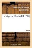 Claudine-Alexandrine de Tencin - Le siège de Calais (Ed. 1739) - Tome 1.