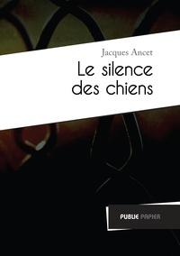 Jacques Ancet - Le silence des chiens - Précédé de Parler la douleur.