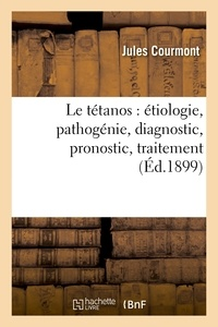 Jules Courmont - Le tétanos : étiologie, pathogénie, diagnostic, pronostic, traitement.