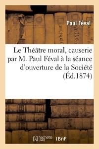 Paul Féval - Le Théâtre moral, causerie par M. Paul Féval à la séance d'ouverture de la Société.