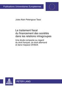 Jules Alain Petengoue Tassi - Le traitement fiscal du financement des sociétés dans les relations intragroupes - Une étude comparée au regard du droit français, du droit allemand et dans l'espace OHADA.