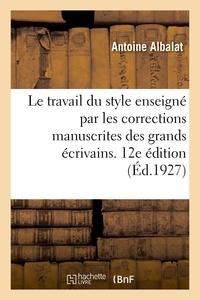 Antoine Albalat - Le travail du style enseigne par les corrections manuscrites des grands ecrivains. 12e edition.