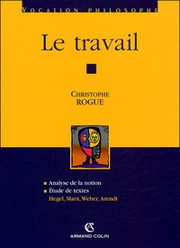 Christophe Rogue - Le travail - Analyse de la notion ; Etude de textes : Hegel, Marx, Weber, Arendt.