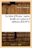 Hector Crémieux - Le trône d'Écosse : opéra-bouffe en 3 actes et 4 tableaux.