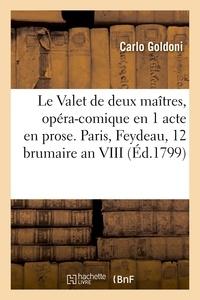Carlo Goldoni - Le Valet de deux maîtres, opéra-comique en 1 acte en prose . Paris, Feydeau, 12 brumaire an VIII.
