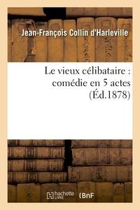 Jean-François Collin d'Harleville - Le vieux célibataire : comédie en 5 actes représentée pour la première fois à Paris en 1792.