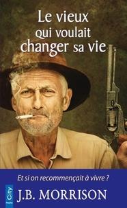 J.B. Morrison - Le vieux qui voulait changer sa vie.