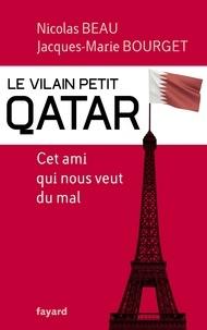 Nicolas Beau et Jacques-Marie Bourget - Le Vilain Petit Qatar - Cet ami qui nous veut du mal.