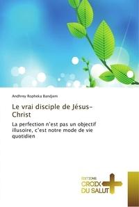 Andhrey Bandjem - Le vrai disciple de Jesus-Christ - La perfection n'est pas un objectif illusoire, c'est notre mode de vie quotidien.
