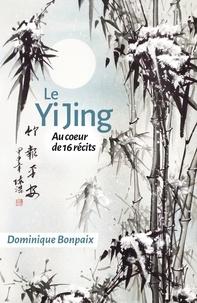 Le Yi Jing- Au coeur de seize récits - Dominique Bonpaix |