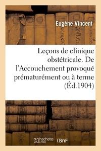 Eugène Vincent - Leçons de clinique obstétricale. Leçon 9. De l'Accouchement provoqué prématurément ou à terme.