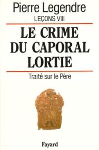 Pierre Legendre - Leçons - Tome 8, Le crime du caporal Lortie : traité sur le Père.