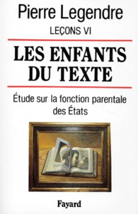 Pierre Legendre - Leçons - Tome 6, Les enfants du texte : étude sur la fonction parentale des Etats.