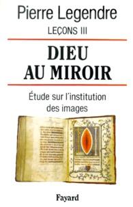 Pierre Legendre - Leçons - Tome 3, Dieu au miroir : étude sur l'institution des images.