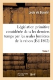 Louis de Bonald - Législation primitive considérée dans les derniers temps par les seules lumières de la raison. T1.