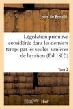 Louis de Bonald - Législation primitive considérée dans les derniers temps par les seules lumières de la raison. T2.